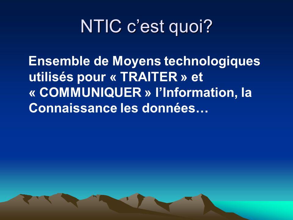 NTIC cest quoi? Ensemble de Moyens technologiques utilisés pour « TRAITER » et « COMMUNIQUER » lInformation, la Connaissance les données…
