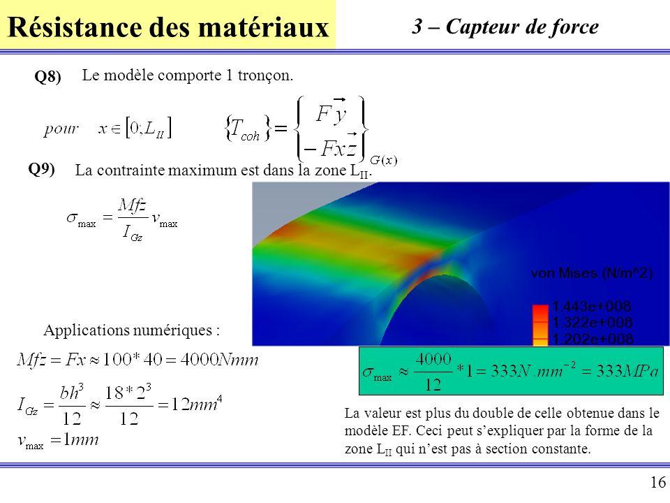 Résistance des matériaux 16 3 – Capteur de force Q8) Le modèle comporte 1 tronçon. Q9) La contrainte maximum est dans la zone L II. Applications numér