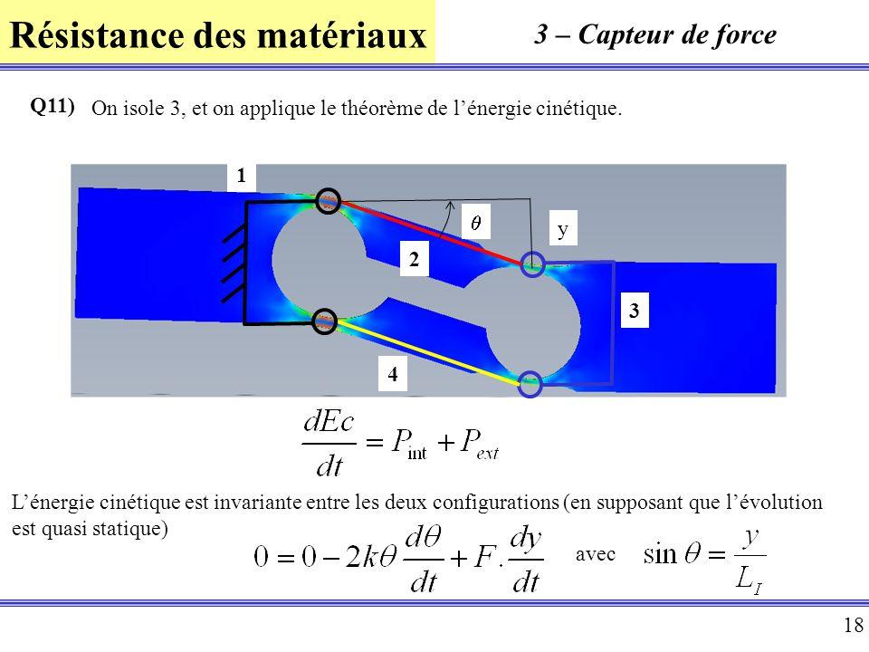 Résistance des matériaux 18 3 – Capteur de force Q11) On isole 3, et on applique le théorème de lénergie cinétique. Lénergie cinétique est invariante