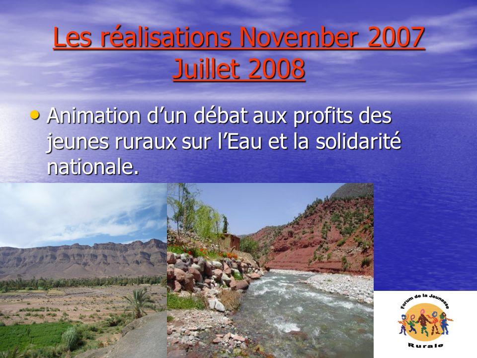 Les réalisations November 2007 Juillet 2008 Animation dun débat aux profits des jeunes ruraux sur lEau et la solidarité nationale. Animation dun débat