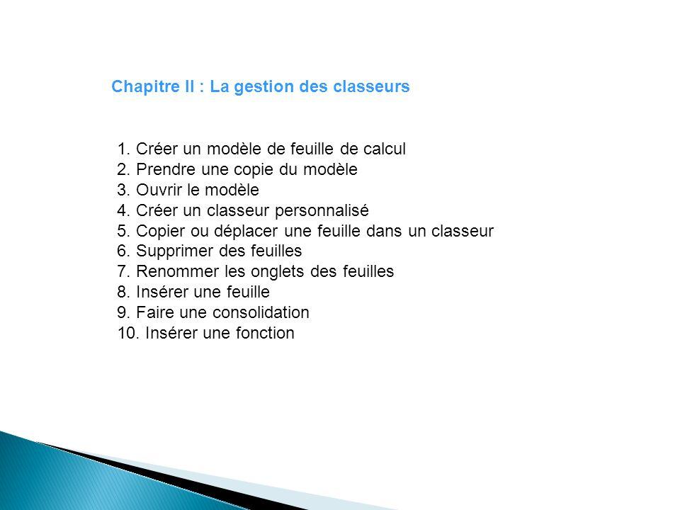 Chapitre II : La gestion des classeurs 1. Créer un modèle de feuille de calcul 2. Prendre une copie du modèle 3. Ouvrir le modèle 4. Créer un classeur