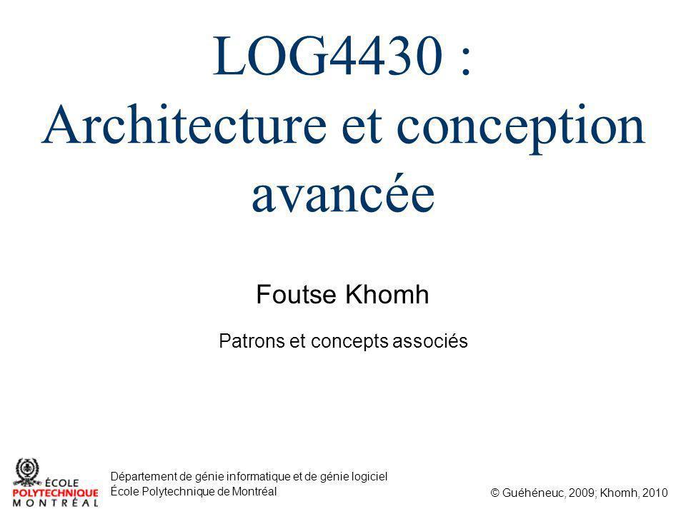 Foutse Khomh © Guéhéneuc, 2009; Khomh, 2010 Département de génie informatique et de génie logiciel École Polytechnique de Montréal LOG4430 : Architecture et conception avancée Patrons et concepts associés