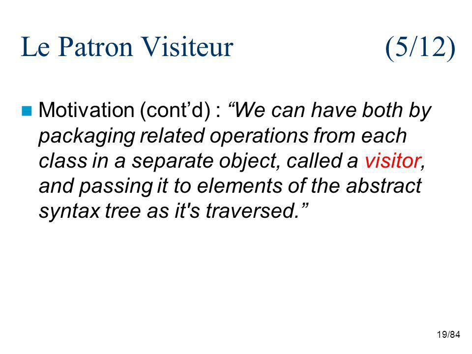 19/84 Le Patron Visiteur (5/12) Motivation (contd) : We can have both by packaging related operations from each class in a separate object, called a visitor, and passing it to elements of the abstract syntax tree as it s traversed.