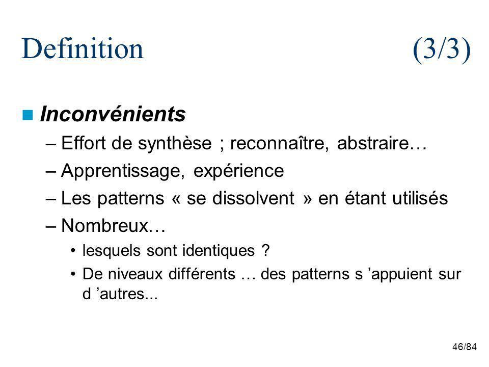 46/84 Definition(3/3) Inconvénients –Effort de synthèse ; reconnaître, abstraire… –Apprentissage, expérience –Les patterns « se dissolvent » en étant utilisés –Nombreux… lesquels sont identiques .
