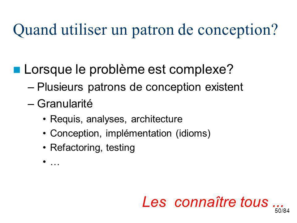 50/84 Quand utiliser un patron de conception? Lorsque le problème est complexe? –Plusieurs patrons de conception existent –Granularité Requis, analyse