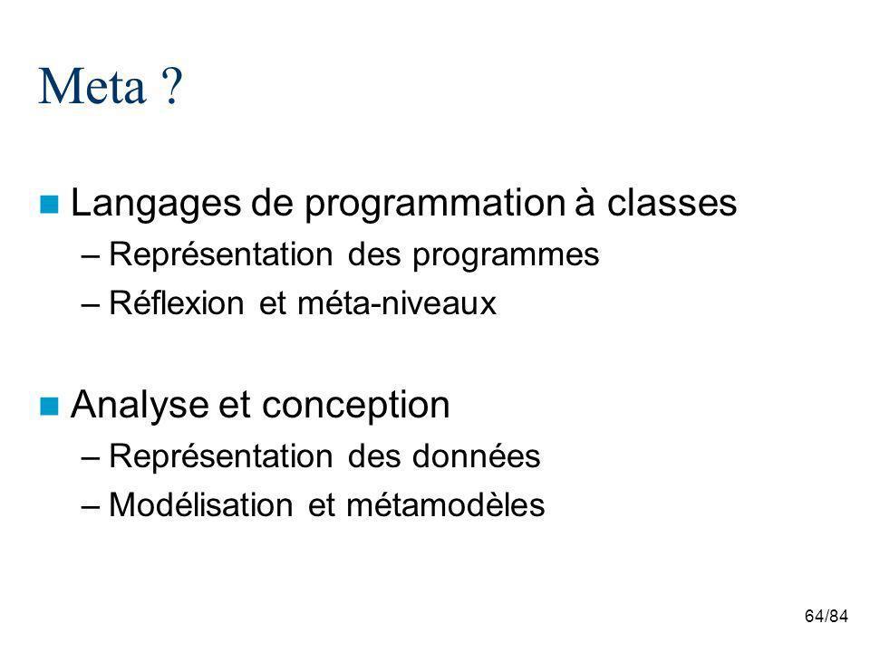 64/84 Meta ? Langages de programmation à classes –Représentation des programmes –Réflexion et méta-niveaux Analyse et conception –Représentation des d