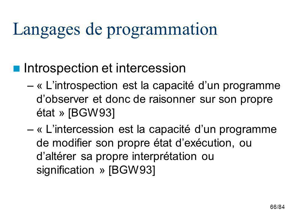 66/84 Langages de programmation Introspection et intercession –« Lintrospection est la capacité dun programme dobserver et donc de raisonner sur son propre état » [BGW93] –« Lintercession est la capacité dun programme de modifier son propre état dexécution, ou daltérer sa propre interprétation ou signification » [BGW93]