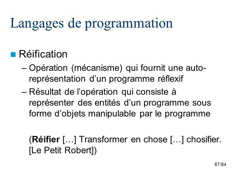 67/84 Langages de programmation Réification –Opération (mécanisme) qui fournit une auto- représentation dun programme réflexif –Résultat de lopération qui consiste à représenter des entités dun programme sous forme dobjets manipulable par le programme (Réifier […] Transformer en chose […] chosifier.