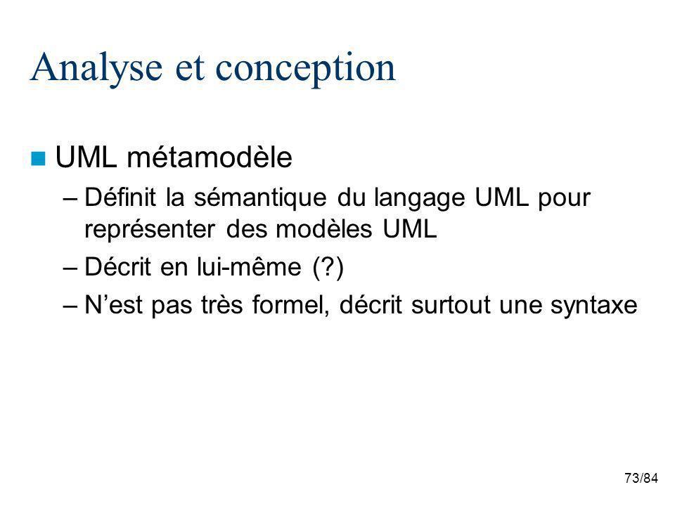 73/84 Analyse et conception UML métamodèle –Définit la sémantique du langage UML pour représenter des modèles UML –Décrit en lui-même ( ) –Nest pas très formel, décrit surtout une syntaxe