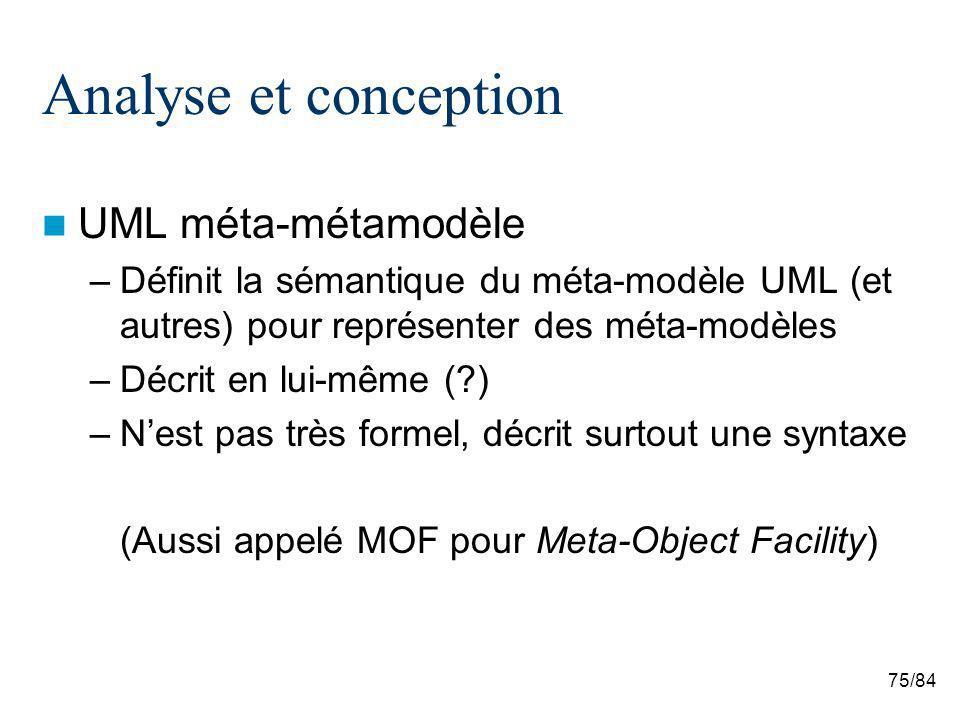 75/84 Analyse et conception UML méta-métamodèle –Définit la sémantique du méta-modèle UML (et autres) pour représenter des méta-modèles –Décrit en lui-même ( ) –Nest pas très formel, décrit surtout une syntaxe (Aussi appelé MOF pour Meta-Object Facility)
