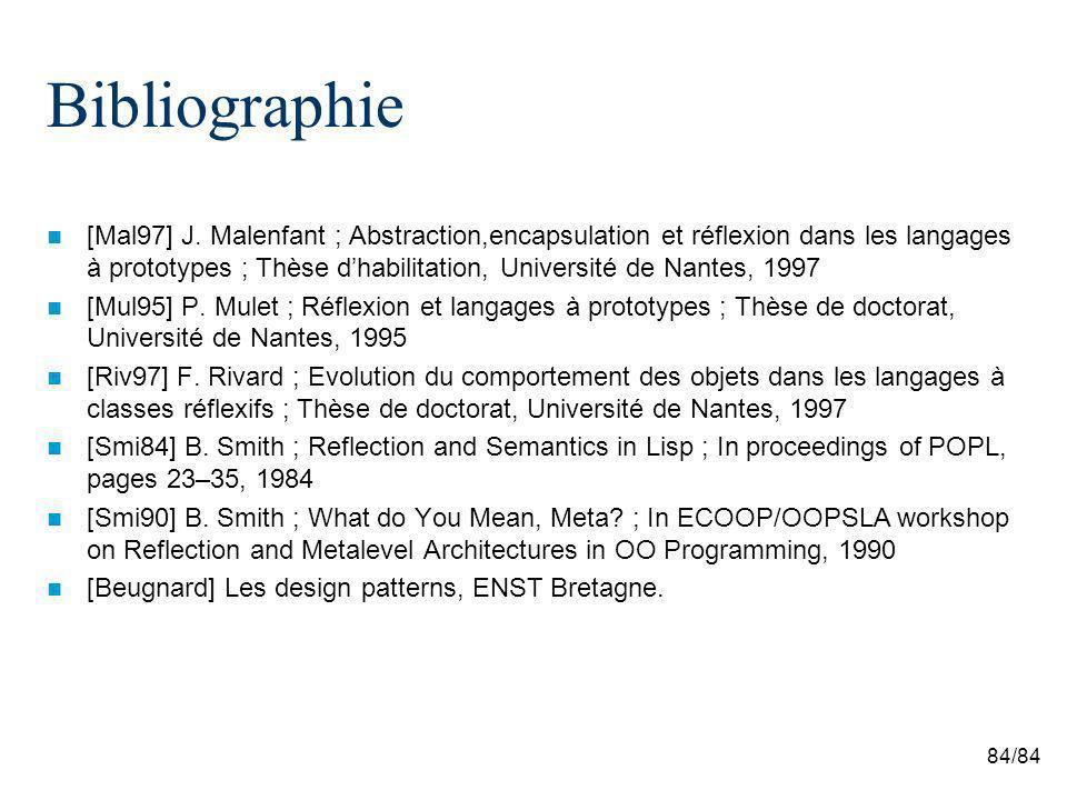 84/84 Bibliographie [Mal97] J. Malenfant ; Abstraction,encapsulation et réflexion dans les langages à prototypes ; Thèse dhabilitation, Université de