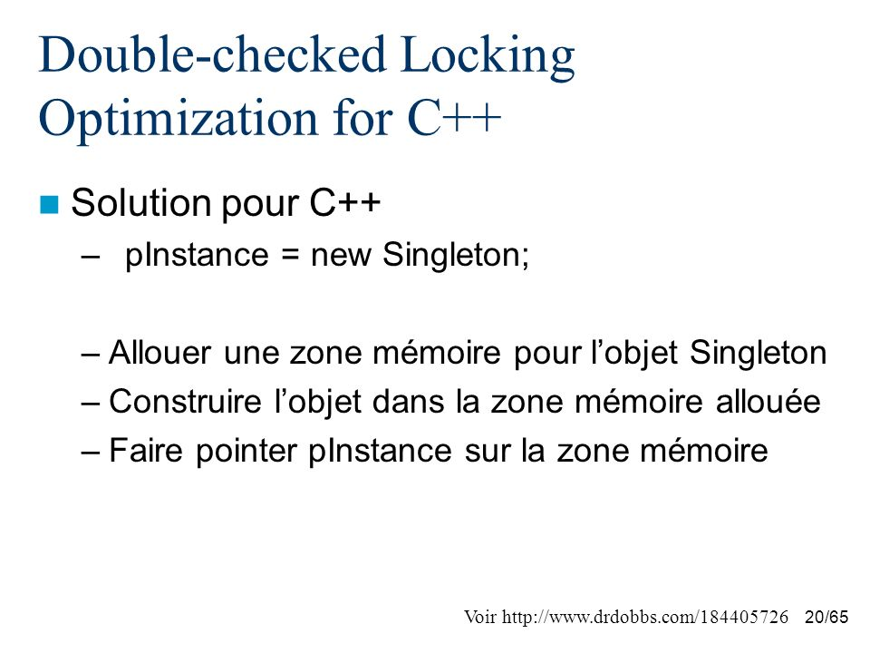 20/65 Double-checked Locking Optimization for C++ Solution pour C++ –pInstance = new Singleton; –Allouer une zone mémoire pour lobjet Singleton –Const