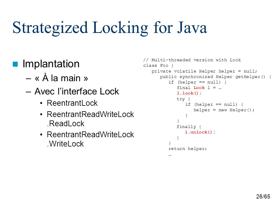 26/65 Strategized Locking for Java Implantation –« À la main » –Avec linterface Lock ReentrantLock ReentrantReadWriteLock.ReadLock ReentrantReadWriteLock.WriteLock // Multi-threaded version with Lock class Foo { private volatile Helper helper = null; public synchronized Helper getHelper() { if (helper == null) { final Lock l = … l.lock(); try { if (helper == null) { helper = new Helper(); } finally { l.unlock(); } return helper; …