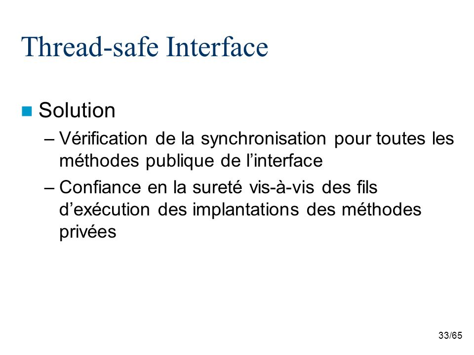 33/65 Thread-safe Interface Solution –Vérification de la synchronisation pour toutes les méthodes publique de linterface –Confiance en la sureté vis-à-vis des fils dexécution des implantations des méthodes privées