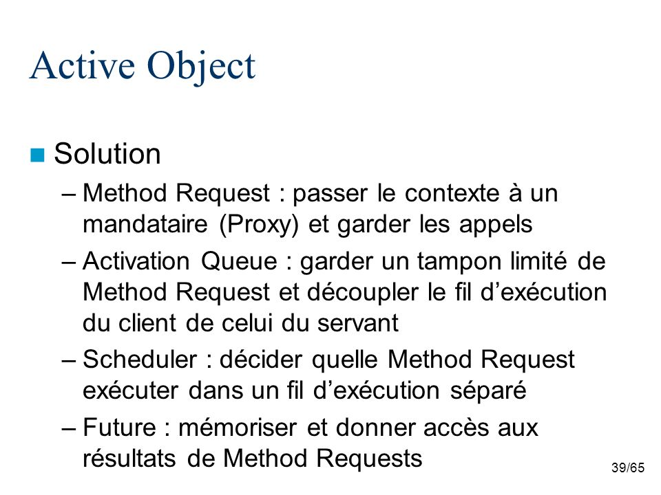 39/65 Active Object Solution –Method Request : passer le contexte à un mandataire (Proxy) et garder les appels –Activation Queue : garder un tampon li