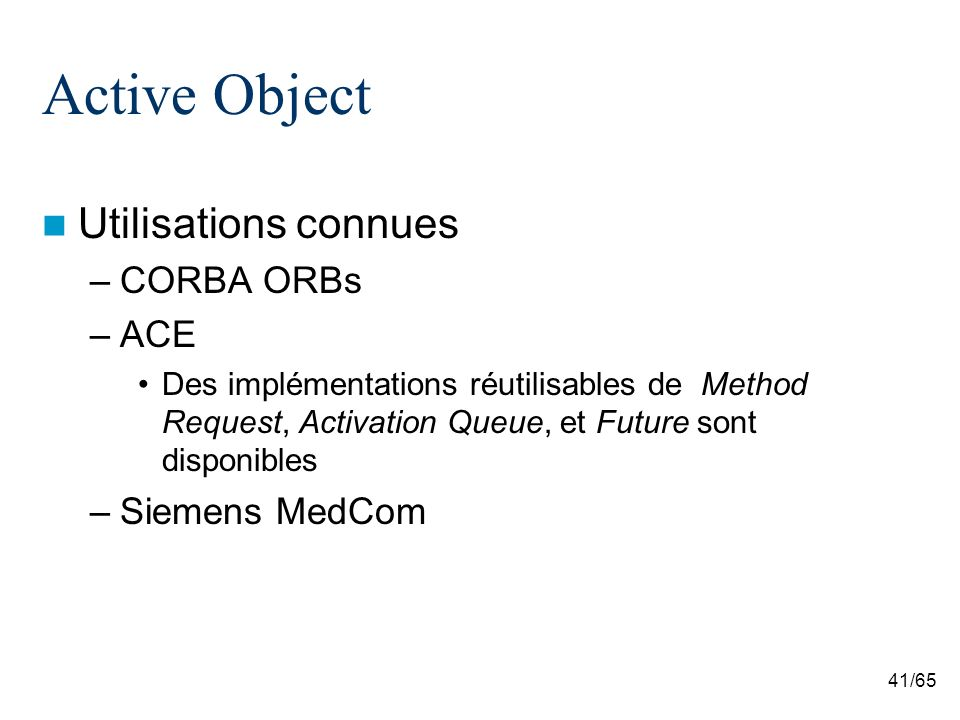 41/65 Active Object Utilisations connues –CORBA ORBs –ACE Des implémentations réutilisables de Method Request, Activation Queue, et Future sont disponibles –Siemens MedCom