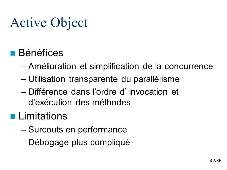 42/65 Active Object Bénéfices –Amélioration et simplification de la concurrence –Utilisation transparente du parallélisme –Différence dans lordre d in