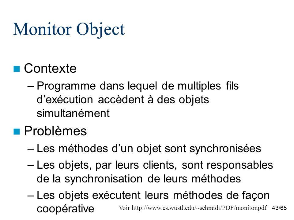 43/65 Monitor Object Contexte –Programme dans lequel de multiples fils dexécution accèdent à des objets simultanément Problèmes –Les méthodes dun objet sont synchronisées –Les objets, par leurs clients, sont responsables de la synchronisation de leurs méthodes –Les objets exécutent leurs méthodes de façon coopérative Voir http://www.cs.wustl.edu/~schmidt/PDF/monitor.pdf