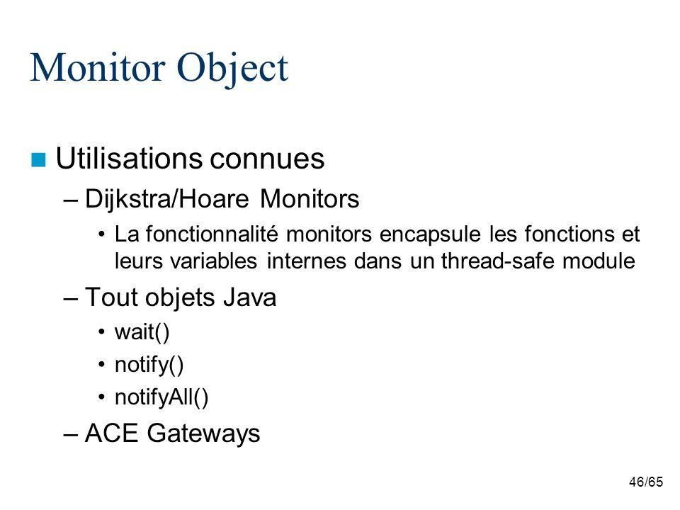 46/65 Monitor Object Utilisations connues –Dijkstra/Hoare Monitors La fonctionnalité monitors encapsule les fonctions et leurs variables internes dans un thread-safe module –Tout objets Java wait() notify() notifyAll() –ACE Gateways