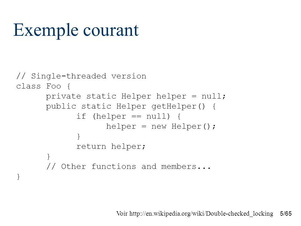 16/65 Double-checked Locking Optimization for Java Solution pour Java –Combinaison de synchronized et volatile synchronized méthodes et instructions pour empêcher deux fils dexécution daccéder à la même méthode / bloc dinstructions en même temps –volatile variables sont lues/modifiées directement, sans quun cache ne soit maintenu dans les fils dexécution ; leur lecture et écriture est « comme » dans un bloc synchronisé Voir http://en.wikipedia.org/wiki/Double-checked_locking
