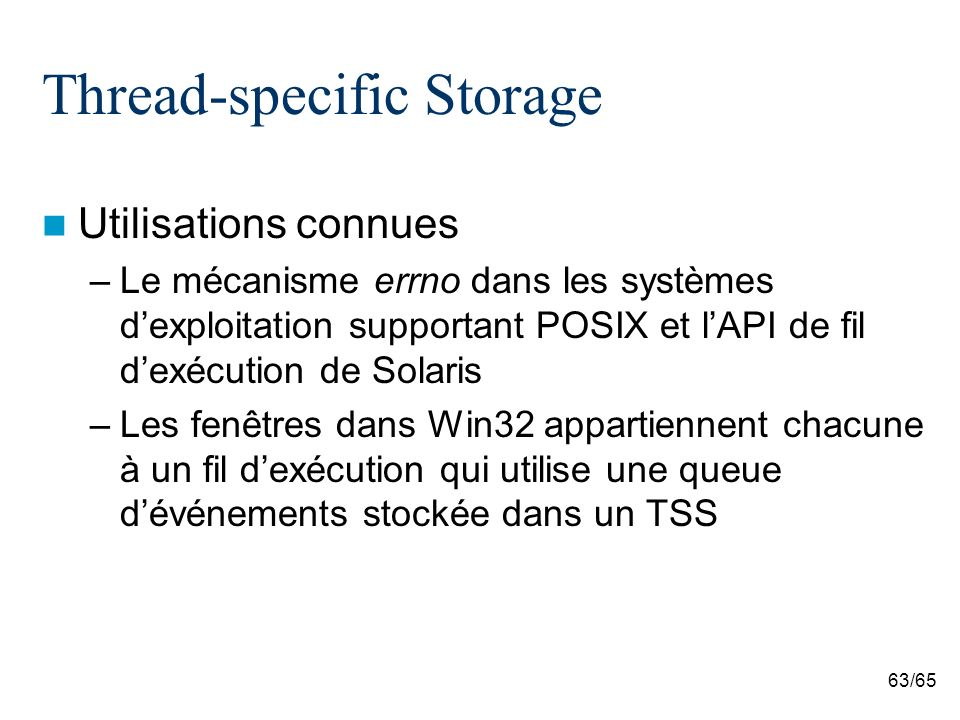 63/65 Thread-specific Storage Utilisations connues –Le mécanisme errno dans les systèmes dexploitation supportant POSIX et lAPI de fil dexécution de Solaris –Les fenêtres dans Win32 appartiennent chacune à un fil dexécution qui utilise une queue dévénements stockée dans un TSS