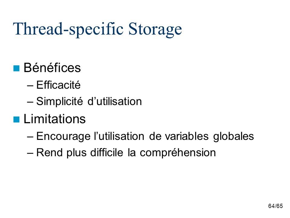 64/65 Thread-specific Storage Bénéfices –Efficacité –Simplicité dutilisation Limitations –Encourage lutilisation de variables globales –Rend plus difficile la compréhension