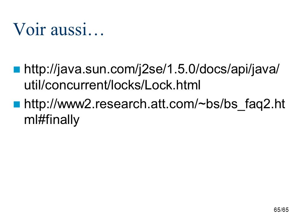 65/65 Voir aussi… http://java.sun.com/j2se/1.5.0/docs/api/java/ util/concurrent/locks/Lock.html http://www2.research.att.com/~bs/bs_faq2.ht ml#finally