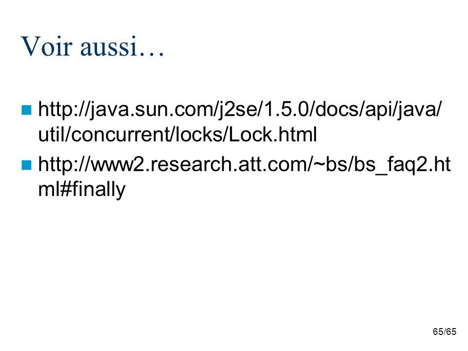 65/65 Voir aussi… http://java.sun.com/j2se/1.5.0/docs/api/java/ util/concurrent/locks/Lock.html http://www2.research.att.com/~bs/bs_faq2.ht ml#finally