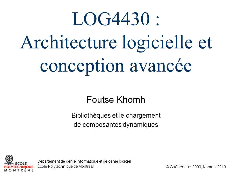 Foutse Khomh © Guéhéneuc, 2009; Khomh, 2010 Département de génie informatique et de génie logiciel École Polytechnique de Montréal LOG4430 : Architecture logicielle et conception avancée Bibliothèques et le chargement de composantes dynamiques