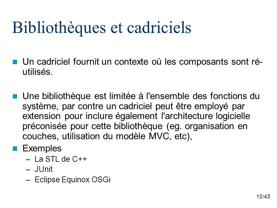 10/43 Bibliothèques et cadriciels Un cadriciel fournit un contexte où les composants sont ré- utilisés.
