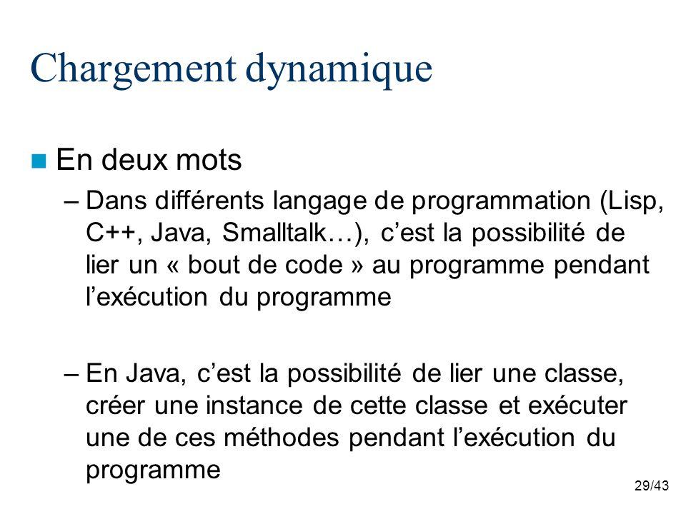 29/43 Chargement dynamique En deux mots –Dans différents langage de programmation (Lisp, C++, Java, Smalltalk…), cest la possibilité de lier un « bout de code » au programme pendant lexécution du programme –En Java, cest la possibilité de lier une classe, créer une instance de cette classe et exécuter une de ces méthodes pendant lexécution du programme