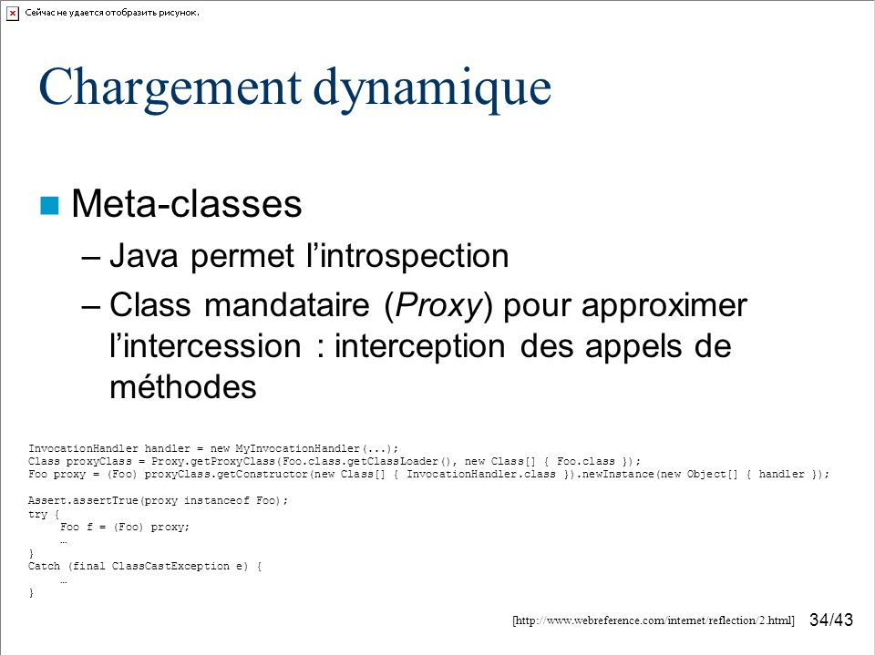 34/43 Chargement dynamique Meta-classes –Java permet lintrospection –Class mandataire (Proxy) pour approximer lintercession : interception des appels de méthodes InvocationHandler handler = new MyInvocationHandler(...); Class proxyClass = Proxy.getProxyClass(Foo.class.getClassLoader(), new Class[] { Foo.class }); Foo proxy = (Foo) proxyClass.getConstructor(new Class[] { InvocationHandler.class }).newInstance(new Object[] { handler }); Assert.assertTrue(proxy instanceof Foo); try { Foo f = (Foo) proxy; … } Catch (final ClassCastException e) { … } [http://www.webreference.com/internet/reflection/2.html]