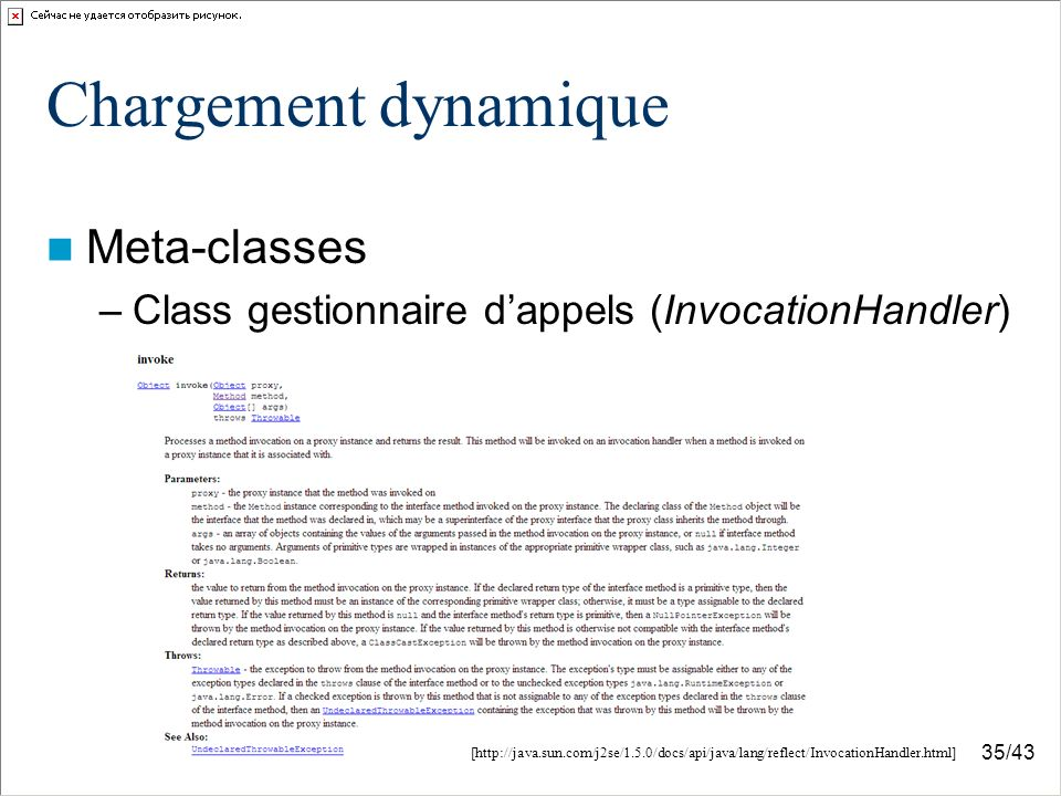 35/43 Chargement dynamique Meta-classes –Class gestionnaire dappels (InvocationHandler) [http://java.sun.com/j2se/1.5.0/docs/api/java/lang/reflect/InvocationHandler.html]