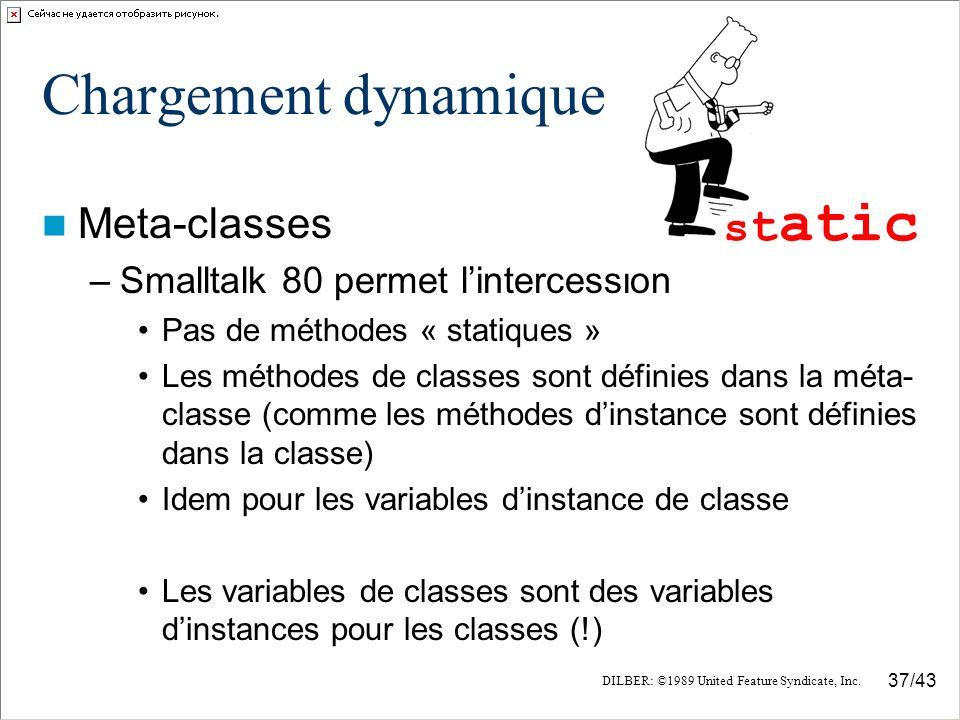 37/43 Chargement dynamique Meta-classes –Smalltalk 80 permet lintercession Pas de méthodes « statiques » Les méthodes de classes sont définies dans la méta- classe (comme les méthodes dinstance sont définies dans la classe) Idem pour les variables dinstance de classe Les variables de classes sont des variables dinstances pour les classes (!) s t atic DILBER: ©1989 United Feature Syndicate, Inc.