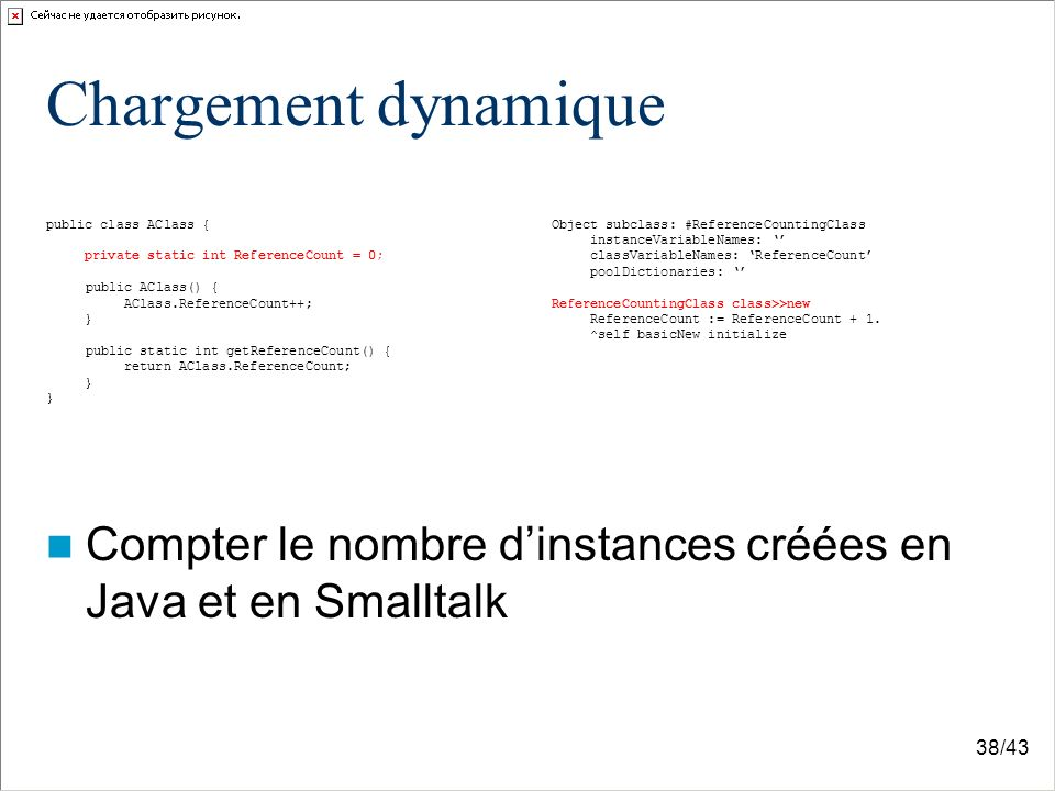 38/43 Chargement dynamique public class AClass { private static int ReferenceCount = 0; public AClass() { AClass.ReferenceCount++; } public static int getReferenceCount() { return AClass.ReferenceCount; } Object subclass: #ReferenceCountingClass instanceVariableNames: classVariableNames: ReferenceCount poolDictionaries: ReferenceCountingClass class>>new ReferenceCount := ReferenceCount + 1.