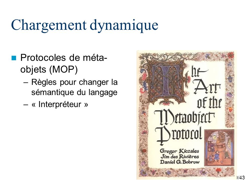 40/43 Chargement dynamique MOP à la compilation –OpenJava public class Hello instantiates VerboseClass { public static void main( String[] args ) { hello(); } static void hello() { System.out.println( Hello, world. ); } import openjava.mop.*; import openjava.ptree.*; public class VerboseClass instantiates Metaclass extends OJClass { public void translateDefinition() throws MOPException { OJMethod[] methods = getDeclaredMethods(); for (int i = 0; i < methods.length; ++i) { Statement printer = makeStatement( System.out.println( \ + methods[i] + is called.\ ); ); methods[i].getBody().insertElementAt( printer, 0 ); } Michiaki Tatsubori ; An Extension Mechanism for the Java Language ; Master of Engineering Dissertation, Graduate School of Engineering, University of Tsukuba, February 1999