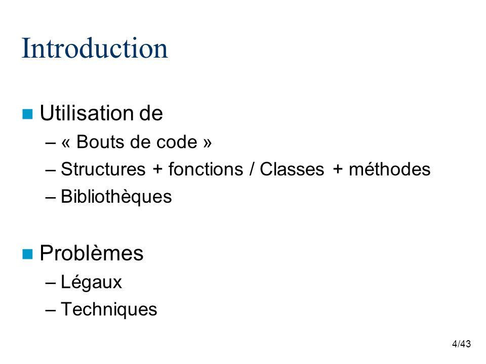 4/43 Introduction Utilisation de –« Bouts de code » –Structures + fonctions / Classes + méthodes –Bibliothèques Problèmes –Légaux –Techniques