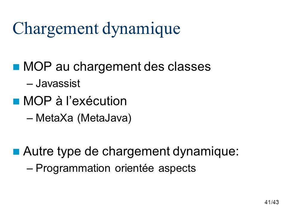 41/43 Chargement dynamique MOP au chargement des classes –Javassist MOP à lexécution –MetaXa (MetaJava) Autre type de chargement dynamique: –Programmation orientée aspects