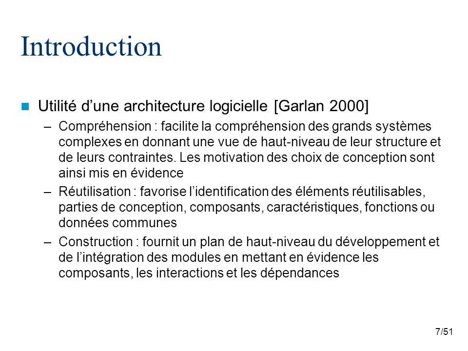 7/51 Introduction Utilité dune architecture logicielle [Garlan 2000] –Compréhension : facilite la compréhension des grands systèmes complexes en donnant une vue de haut-niveau de leur structure et de leurs contraintes.