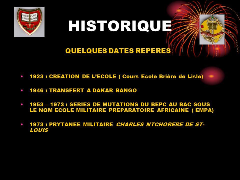 HISTORIQUE QUELQUES DATES REPERES 1923 : CREATION DE LECOLE ( Cours Ecole Brière de Lisle) 1946 : TRANSFERT A DAKAR BANGO 1953 – 1973 : SERIES DE MUTATIONS DU BEPC AU BAC SOUS LE NOM ECOLE MILITAIRE PREPARATOIRE AFRICAINE ( EMPA) 1973 : PRYTANEE MILITAIRE CHARLES NTCHORERE DE ST- LOUIS