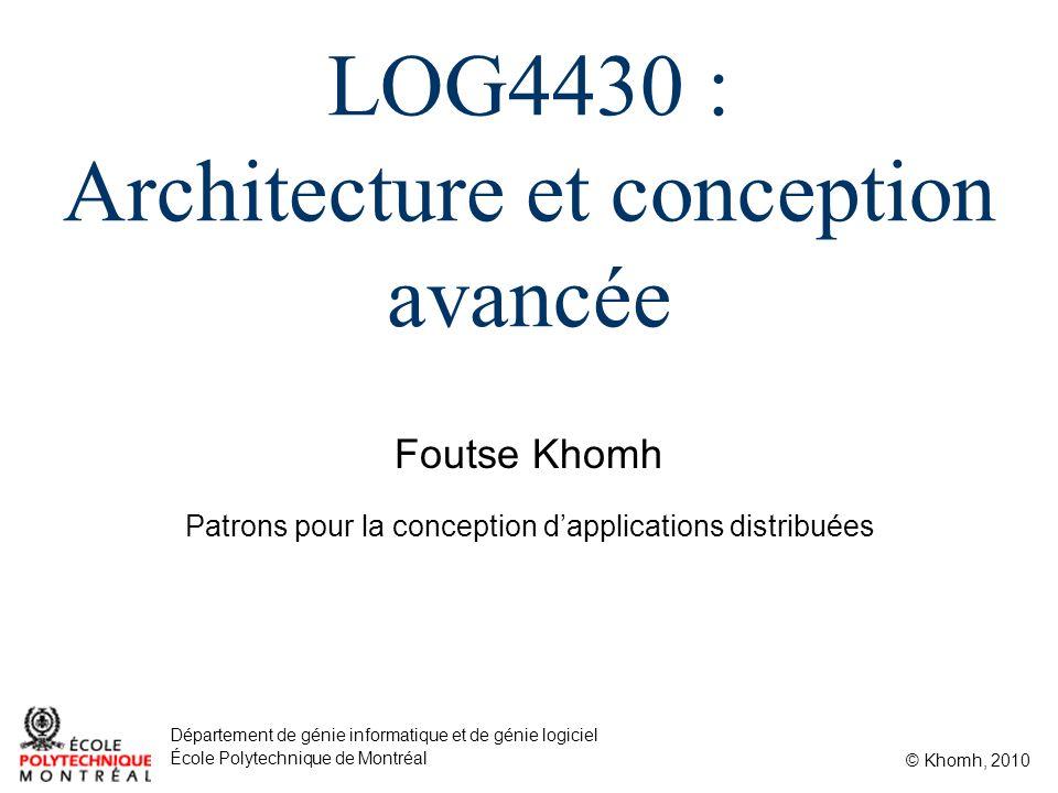 Foutse Khomh © Khomh, 2010 Département de génie informatique et de génie logiciel École Polytechnique de Montréal LOG4430 : Architecture et conception avancée Patrons pour la conception dapplications distribuées