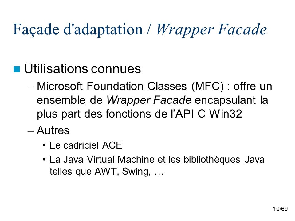 10/69 Façade d adaptation / Wrapper Facade Utilisations connues –Microsoft Foundation Classes (MFC) : offre un ensemble de Wrapper Facade encapsulant la plus part des fonctions de lAPI C Win32 –Autres Le cadriciel ACE La Java Virtual Machine et les bibliothèques Java telles que AWT, Swing, …