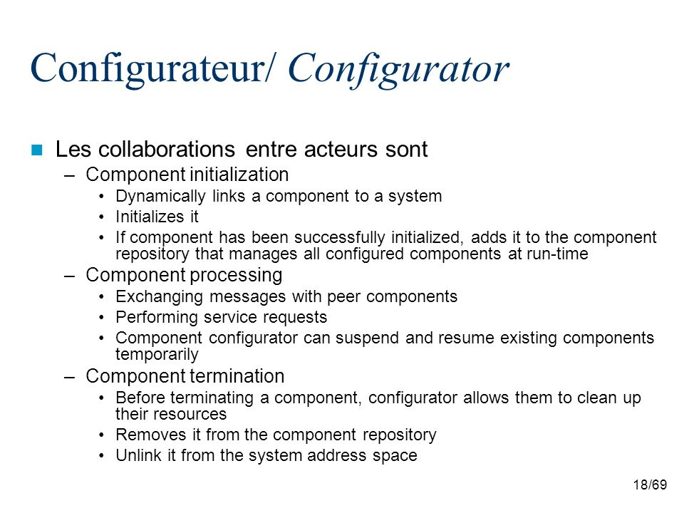 18/69 Configurateur/ Configurator Les collaborations entre acteurs sont –Component initialization Dynamically links a component to a system Initializes it If component has been successfully initialized, adds it to the component repository that manages all configured components at run-time –Component processing Exchanging messages with peer components Performing service requests Component configurator can suspend and resume existing components temporarily –Component termination Before terminating a component, configurator allows them to clean up their resources Removes it from the component repository Unlink it from the system address space