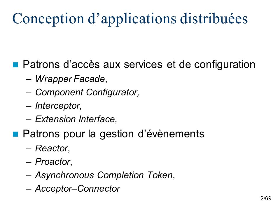2/69 Conception dapplications distribuées Patrons daccès aux services et de configuration –Wrapper Facade, –Component Configurator, –Interceptor, –Extension Interface, Patrons pour la gestion dévènements –Reactor, –Proactor, –Asynchronous Completion Token, –Acceptor–Connector
