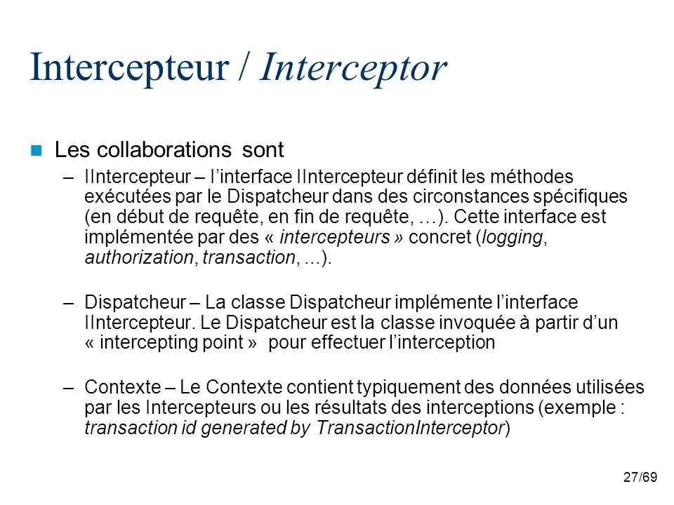 27/69 Intercepteur / Interceptor Les collaborations sont –IIntercepteur – Iinterface IIntercepteur définit les méthodes exécutées par le Dispatcheur dans des circonstances spécifiques (en début de requête, en fin de requête, …).