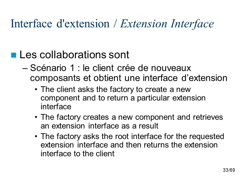 33/69 Interface d extension / Extension Interface Les collaborations sont –Scénario 1 : le client crée de nouveaux composants et obtient une interface dextension The client asks the factory to create a new component and to return a particular extension interface The factory creates a new component and retrieves an extension interface as a result The factory asks the root interface for the requested extension interface and then returns the extension interface to the client