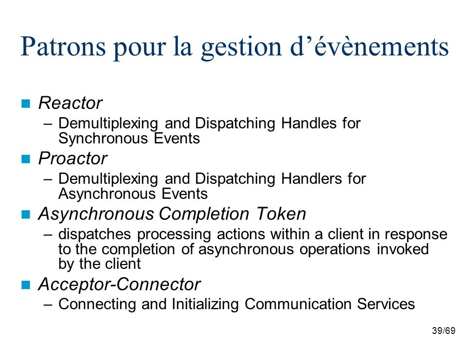 39/69 Patrons pour la gestion dévènements Reactor –Demultiplexing and Dispatching Handles for Synchronous Events Proactor –Demultiplexing and Dispatching Handlers for Asynchronous Events Asynchronous Completion Token –dispatches processing actions within a client in response to the completion of asynchronous operations invoked by the client Acceptor-Connector –Connecting and Initializing Communication Services