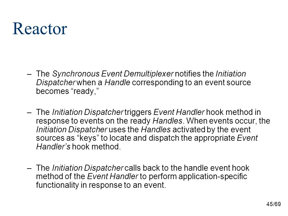 45/69 Reactor –The Synchronous Event Demultiplexer notifies the Initiation Dispatcher when a Handle corresponding to an event source becomes ready, –The Initiation Dispatcher triggers Event Handler hook method in response to events on the ready Handles.