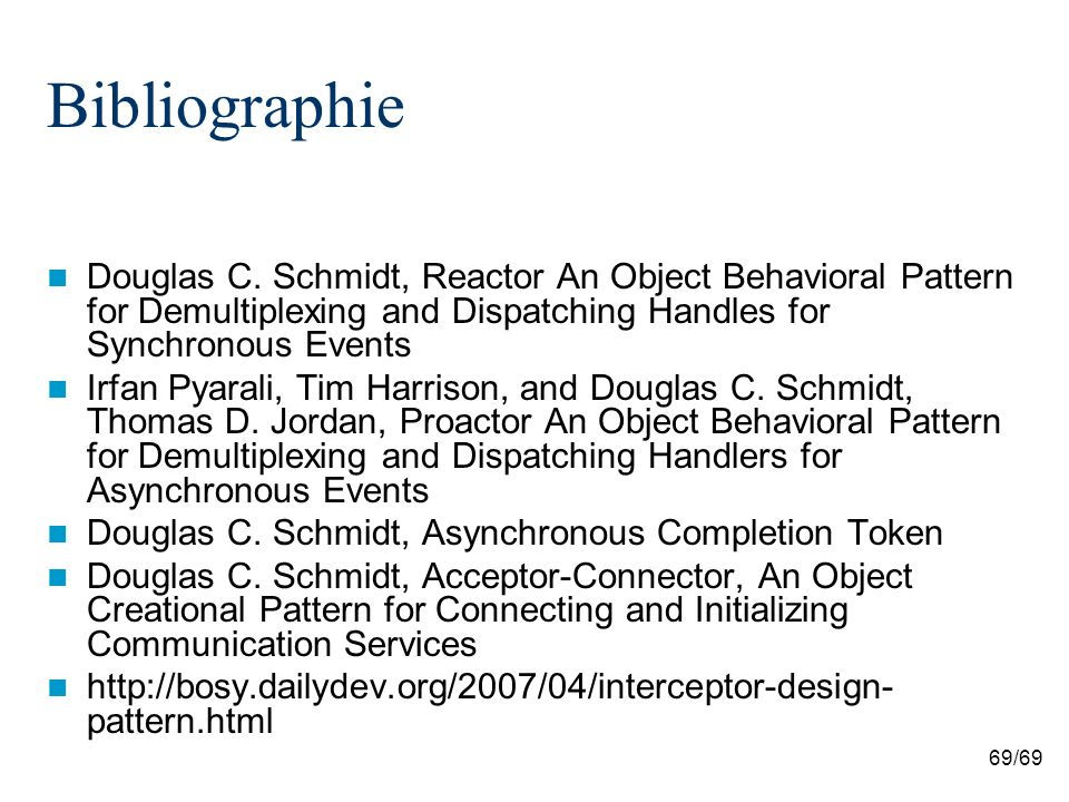 69/69 Bibliographie Douglas C. Schmidt, Reactor An Object Behavioral Pattern for Demultiplexing and Dispatching Handles for Synchronous Events Irfan P