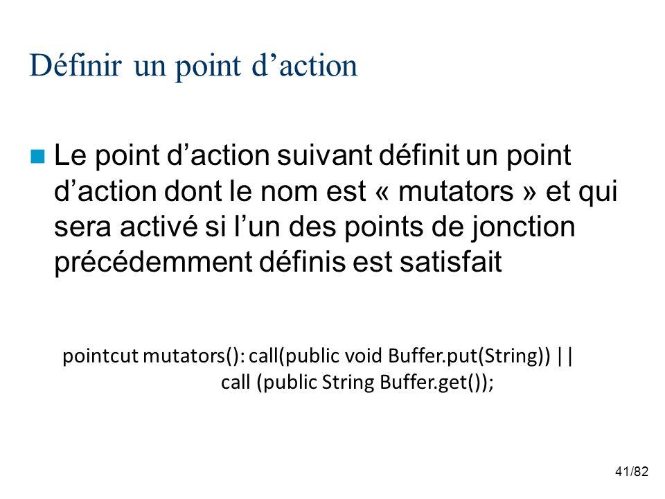 41/82 Définir un point daction Le point daction suivant définit un point daction dont le nom est « mutators » et qui sera activé si lun des points de jonction précédemment définis est satisfait pointcut mutators(): call(public void Buffer.put(String)) || call (public String Buffer.get());